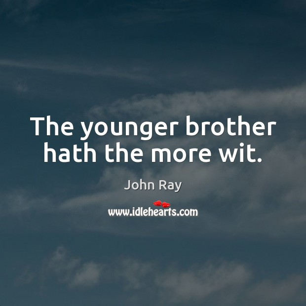 The younger brother hath the more wit. John Ray Picture Quote