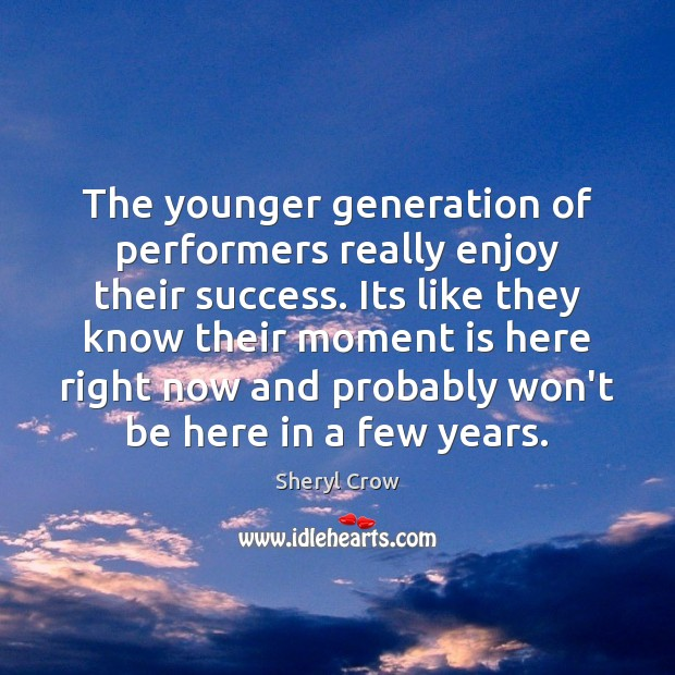 The younger generation of performers really enjoy their success. Its like they Sheryl Crow Picture Quote