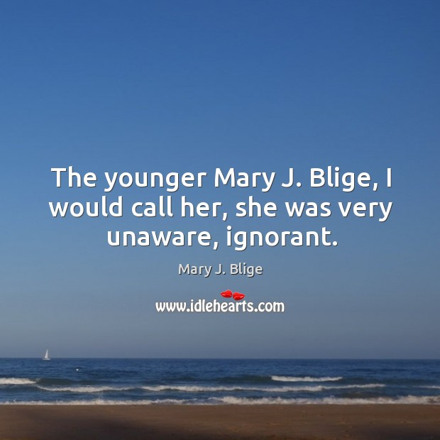 The younger Mary J. Blige, I would call her, she was very unaware, ignorant. Image