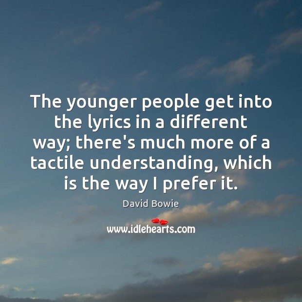 The younger people get into the lyrics in a different way; there's David Bowie Picture Quote