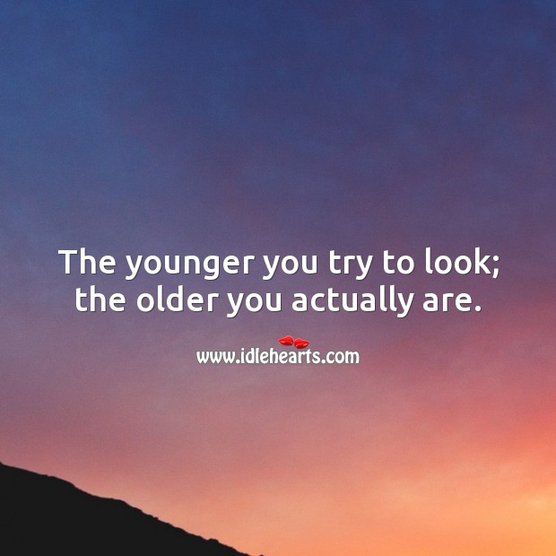 The younger you try to look; the older you actually are. Funny Birthday Messages Image