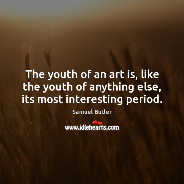 The youth of an art is, like the youth of anything else, its most interesting period. Samuel Butler Picture Quote