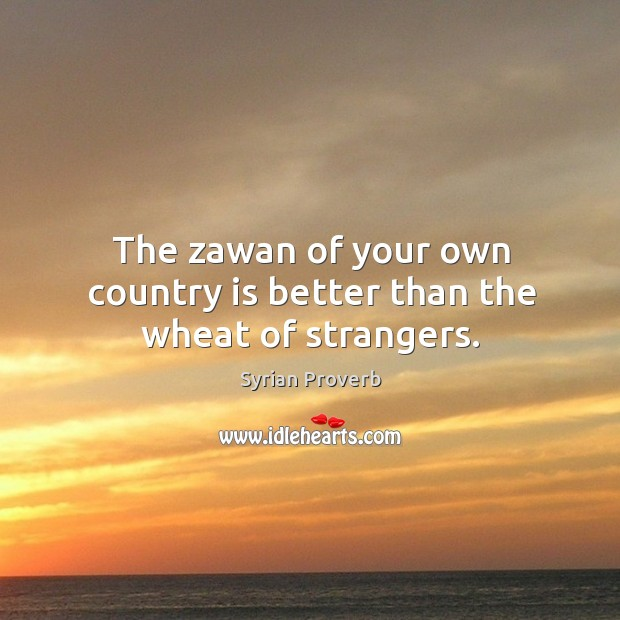 The zawan of your own country is better than the wheat of strangers. Syrian Proverbs Image