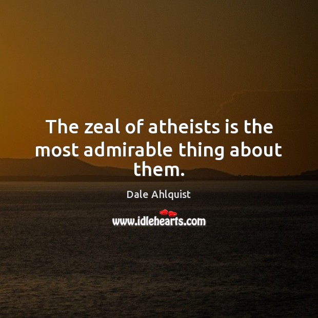 The zeal of atheists is the most admirable thing about them. Image