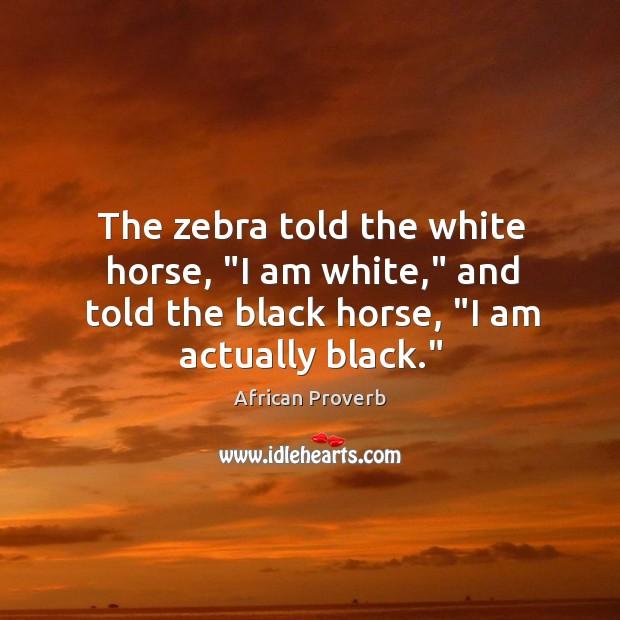 "Image, The zebra told the white horse, ""I am white,"" and told the black horse, ""I am actually black."""