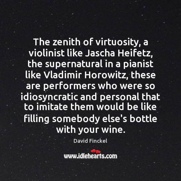 The zenith of virtuosity, a violinist like Jascha Heifetz, the supernatural in David Finckel Picture Quote