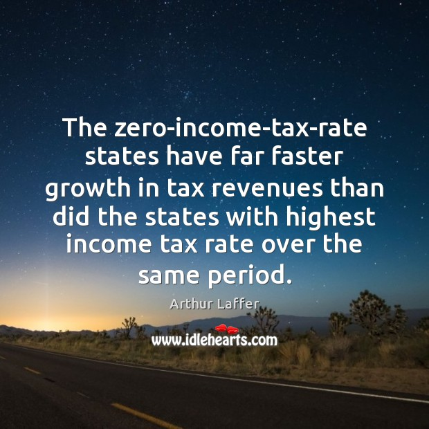 The zero-income-tax-rate states have far faster growth in tax revenues than did Growth Quotes Image