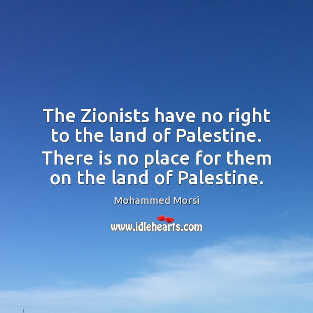 The Zionists have no right to the land of Palestine. There is Mohammed Morsi Picture Quote