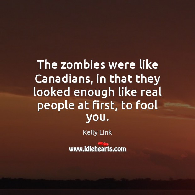 The zombies were like Canadians, in that they looked enough like real Kelly Link Picture Quote