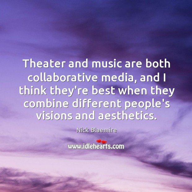 Theater and music are both collaborative media, and I think they're best Image