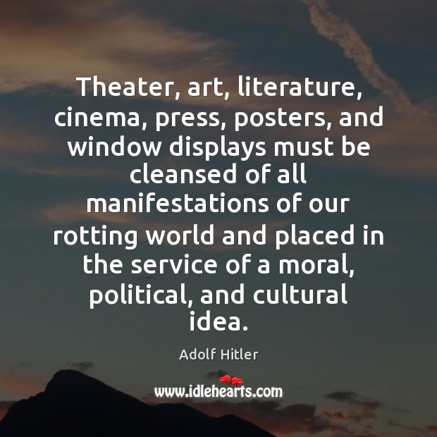 Theater, art, literature, cinema, press, posters, and window displays must be cleansed Adolf Hitler Picture Quote