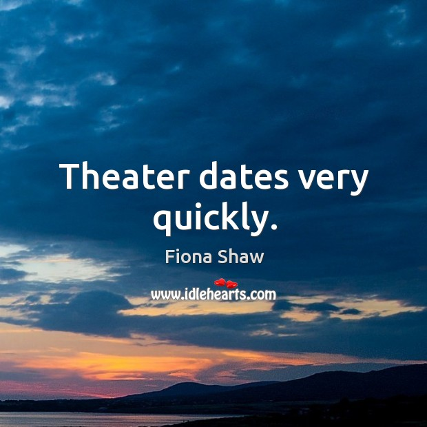 Theater dates very quickly. Image