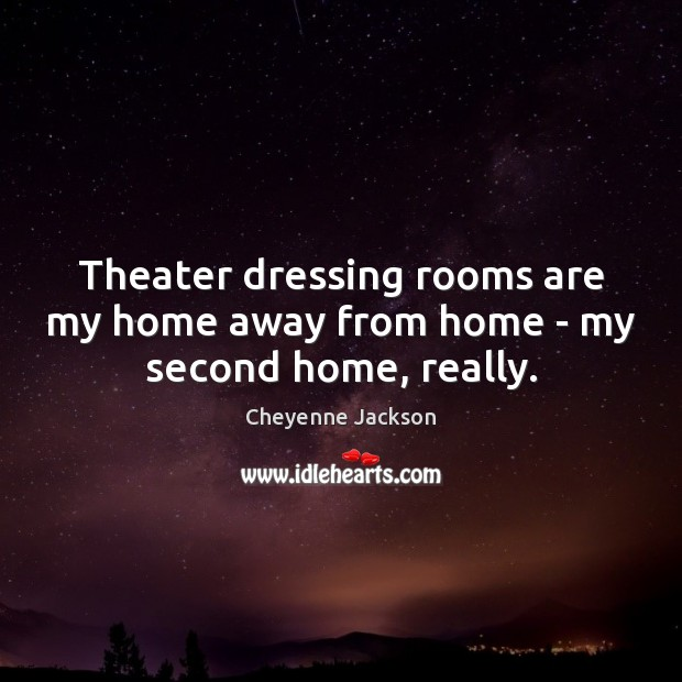 Theater dressing rooms are my home away from home – my second home, really. Cheyenne Jackson Picture Quote