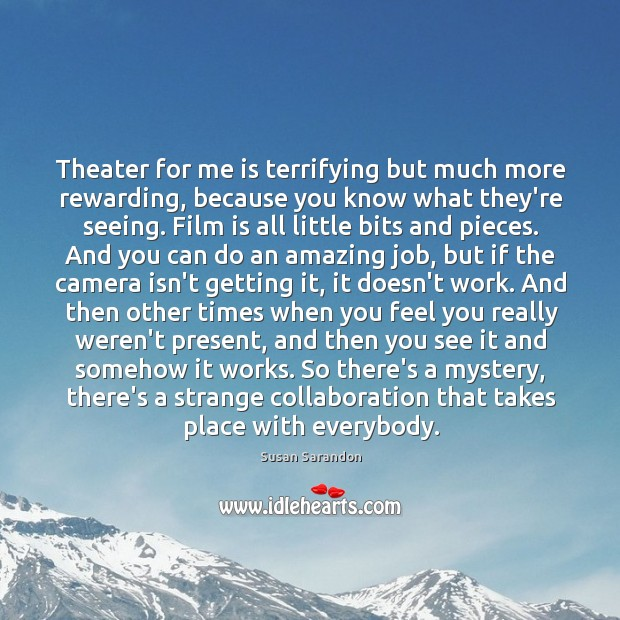 Image, Theater for me is terrifying but much more rewarding, because you know