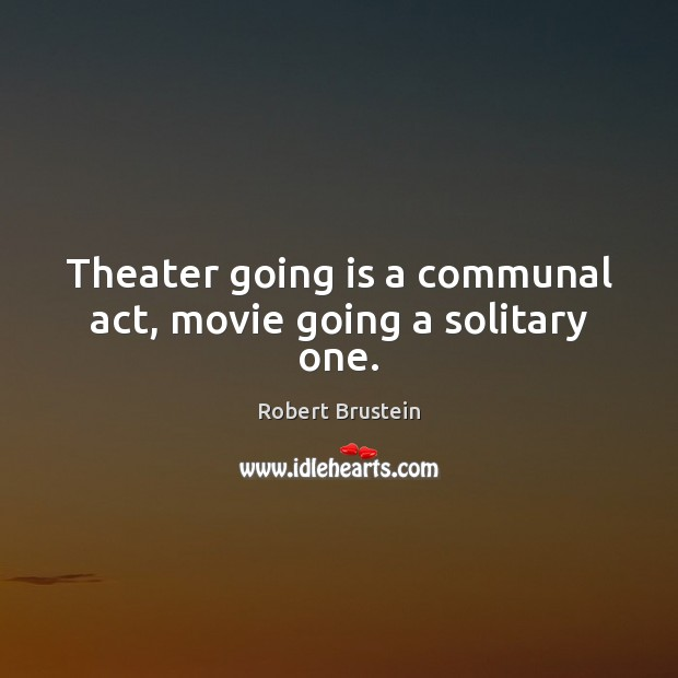Theater going is a communal act, movie going a solitary one. Image