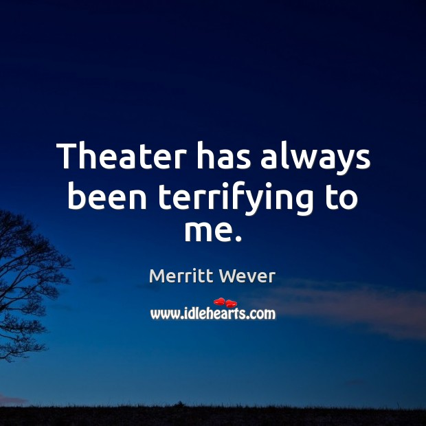 Theater has always been terrifying to me. Image