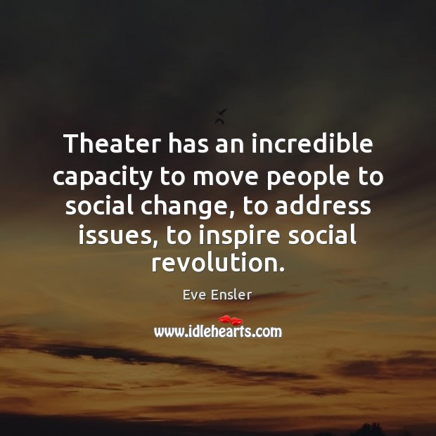 Image, Theater has an incredible capacity to move people to social change, to
