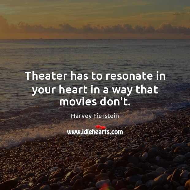 Theater has to resonate in your heart in a way that movies don't. Harvey Fierstein Picture Quote
