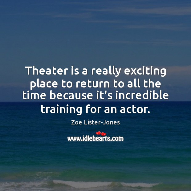 Theater is a really exciting place to return to all the time Image