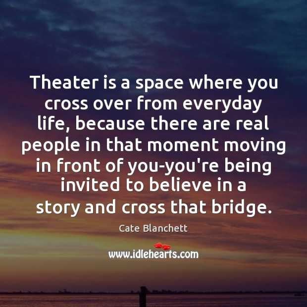 Image, Theater is a space where you cross over from everyday life, because
