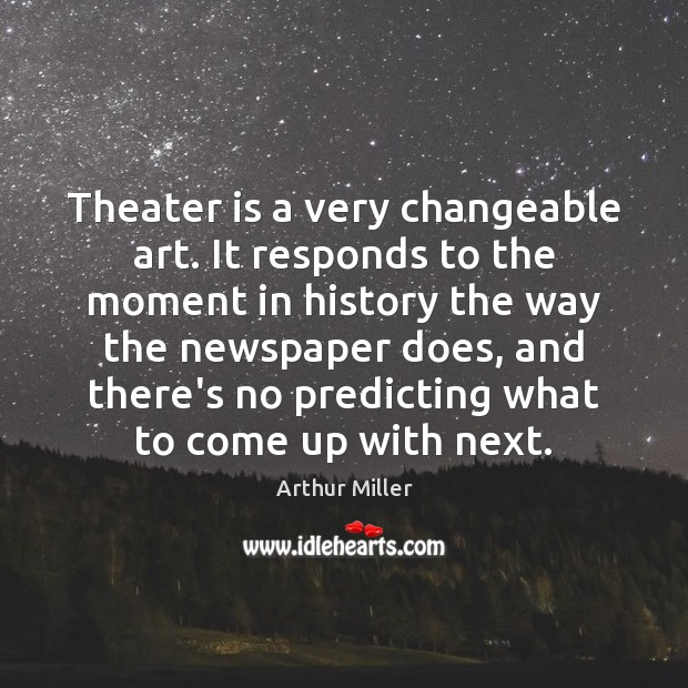 Image, Theater is a very changeable art. It responds to the moment in