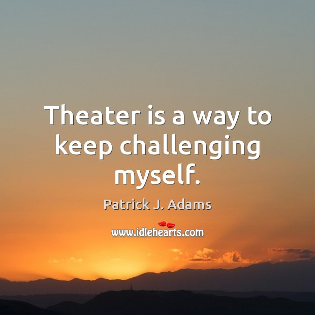 Theater is a way to keep challenging myself. Image