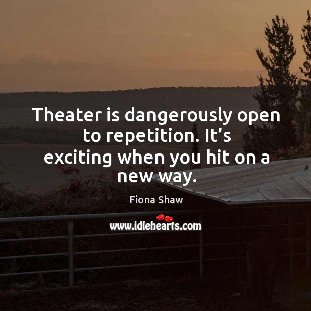 Theater is dangerously open to repetition. It's exciting when you hit on a new way. Image