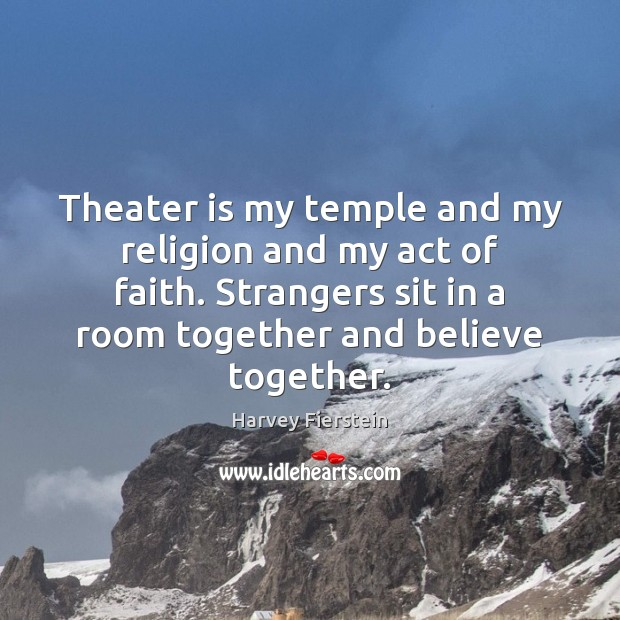 Theater is my temple and my religion and my act of faith. Harvey Fierstein Picture Quote