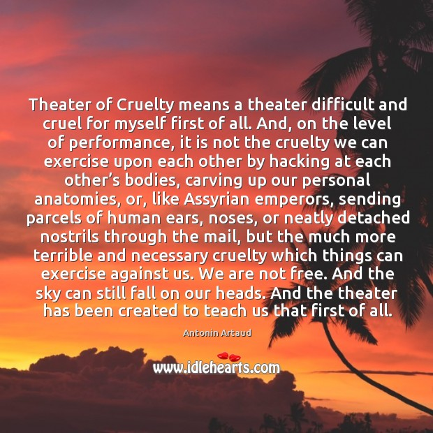 Image, Theater of Cruelty means a theater difficult and cruel for myself first