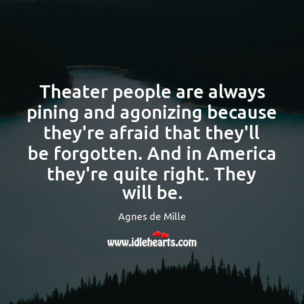 Image, Theater people are always pining and agonizing because they're afraid that they'll