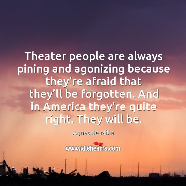 Theater people are always pining and agonizing because they're afraid that they'll be forgotten. Image