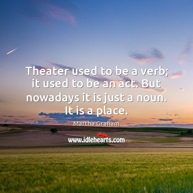Theater used to be a verb; it used to be an act. Martha Graham Picture Quote