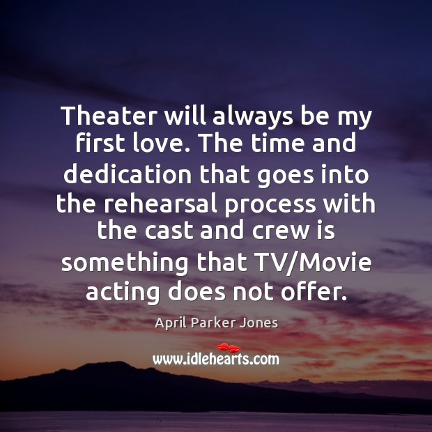 Image, Theater will always be my first love. The time and dedication that