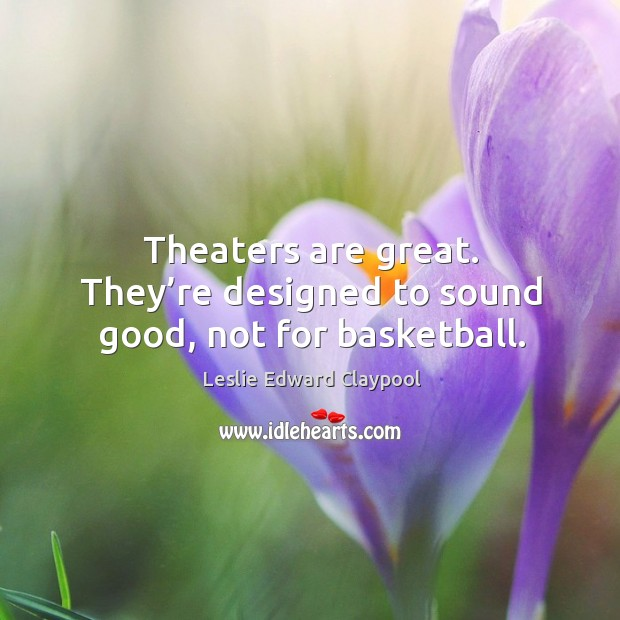 Image, Theaters are great. They're designed to sound good, not for basketball.