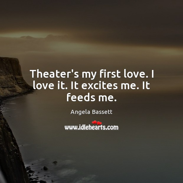 Theater's my first love. I love it. It excites me. It feeds me. Angela Bassett Picture Quote