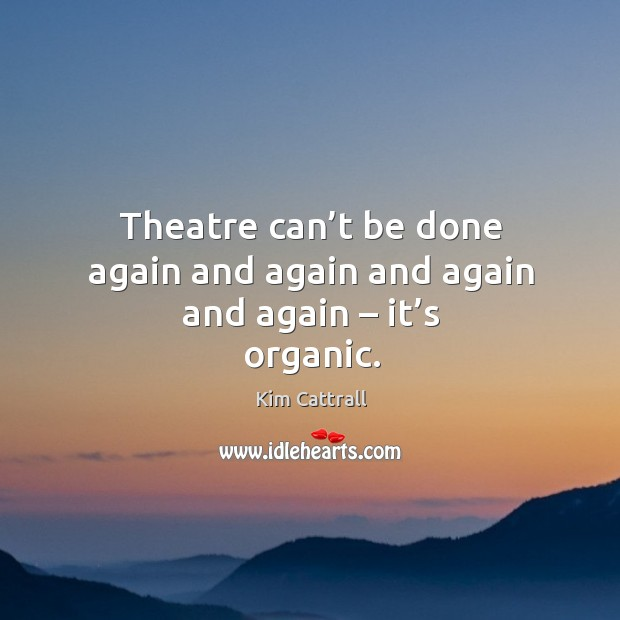 Theatre can't be done again and again and again and again – it's organic. Kim Cattrall Picture Quote