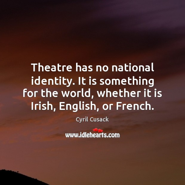 Theatre has no national identity. It is something for the world, whether Image