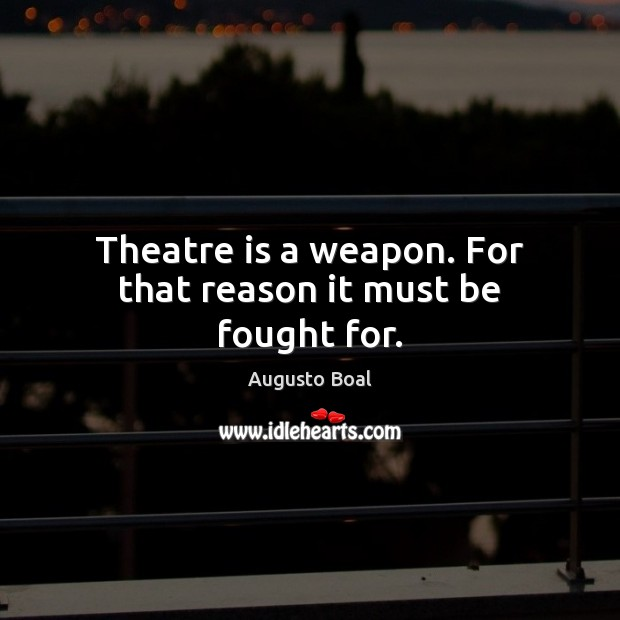 Image, Theatre is a weapon. For that reason it must be fought for.