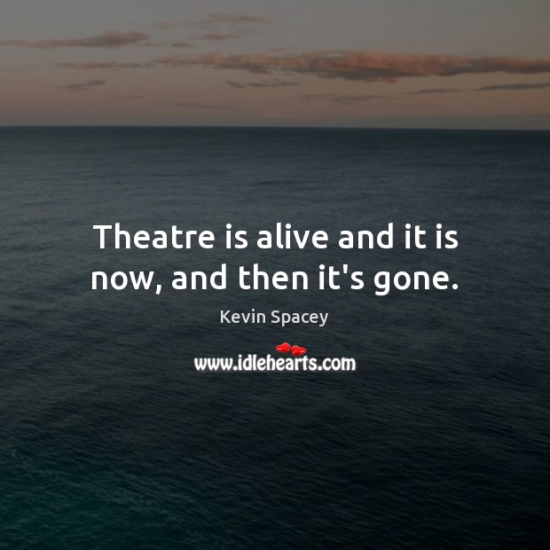 Theatre is alive and it is now, and then it's gone. Kevin Spacey Picture Quote