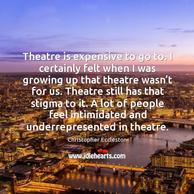 Theatre is expensive to go to. I certainly felt when I was growing up that theatre wasn't for us. Image