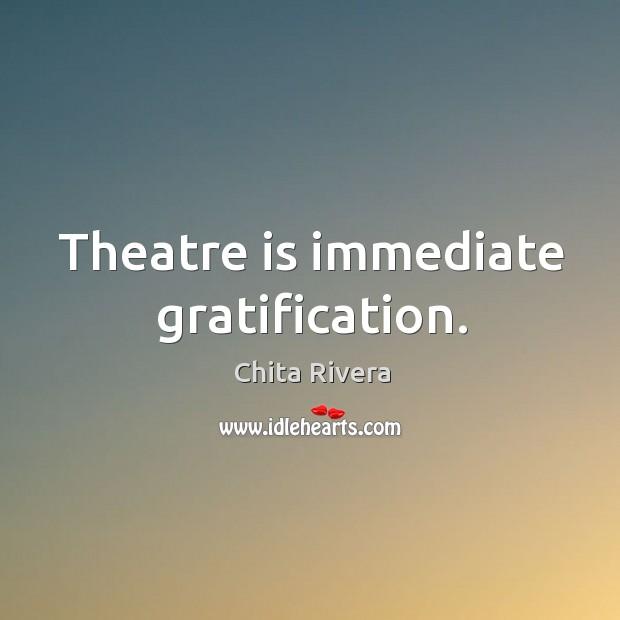 Image, Theatre is immediate gratification.