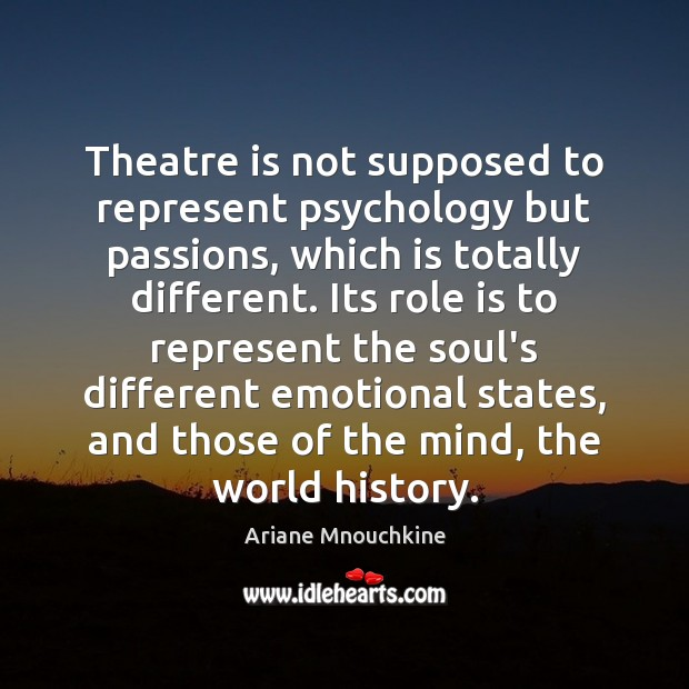 Theatre is not supposed to represent psychology but passions, which is totally Image