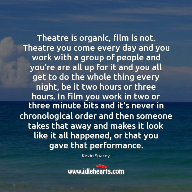 Theatre is organic, film is not. Theatre you come every day and Image