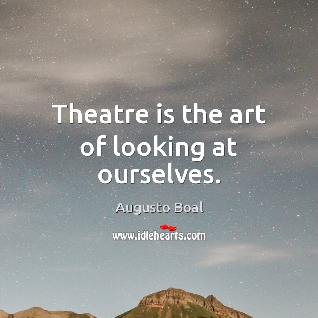 Theatre is the art of looking at ourselves. Image