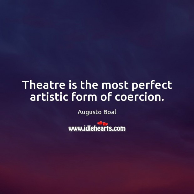 Image, Theatre is the most perfect artistic form of coercion.
