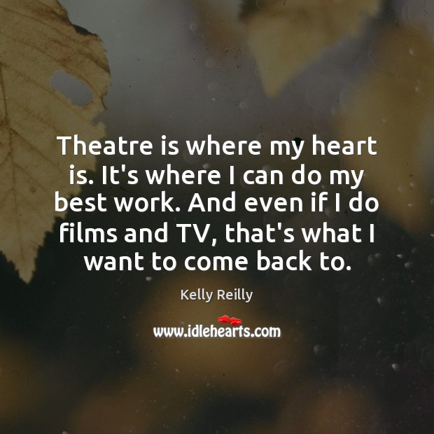 Theatre is where my heart is. It's where I can do my Kelly Reilly Picture Quote