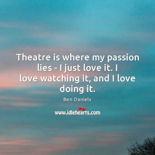 Theatre is where my passion lies – I just love it. I Image