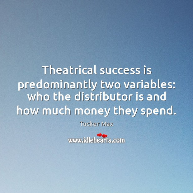 Theatrical success is predominantly two variables: who the distributor is and how Tucker Max Picture Quote