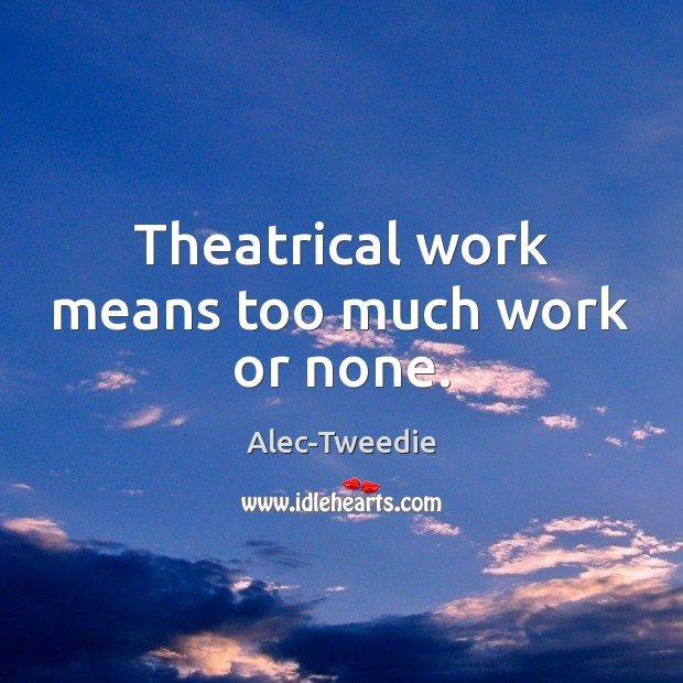 Image, Theatrical work means too much work or none.