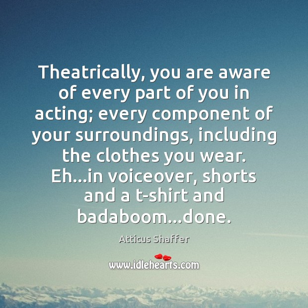 Theatrically, you are aware of every part of you in acting; every Image